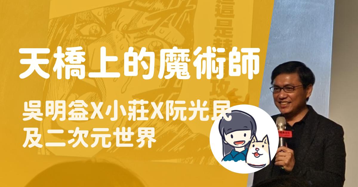 Read more about the article 吳明益×小莊×阮光民《天橋上的魔術師 圖像版》:「我們的二次元世界」講座心得