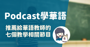 Read more about the article Podcast學華語 (4) 推薦給華語教師的7個教學相關節目